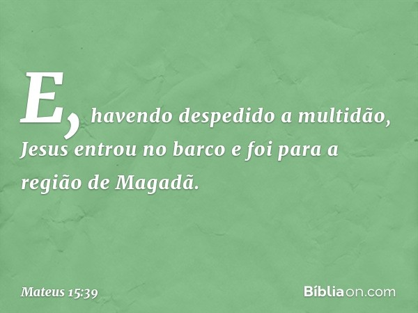 E, havendo despedido a multidão, Jesus entrou no barco e foi para a região de Magadã. -- Mateus 15:39
