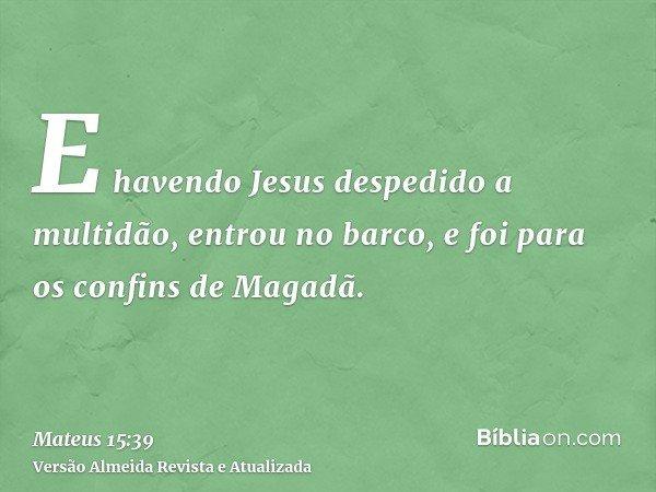 E havendo Jesus despedido a multidão, entrou no barco, e foi para os confins de Magadã.