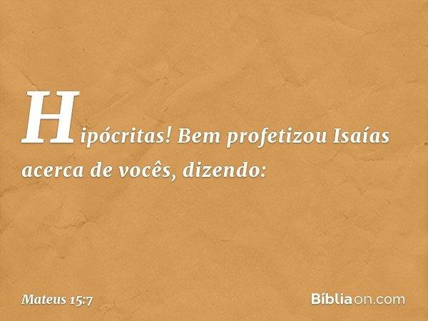 Hipócritas! Bem profetizou Isaías acerca de vocês, dizendo: -- Mateus 15:7