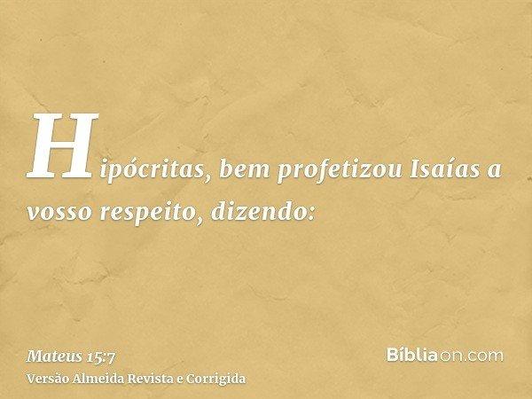 Hipócritas, bem profetizou Isaías a vosso respeito, dizendo: