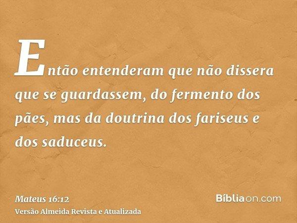 Então entenderam que não dissera que se guardassem, do fermento dos pães, mas da doutrina dos fariseus e dos saduceus.