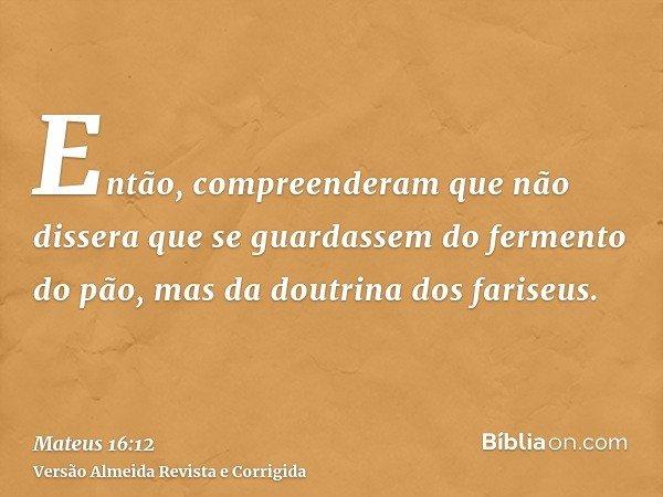 Então, compreenderam que não dissera que se guardassem do fermento do pão, mas da doutrina dos fariseus.