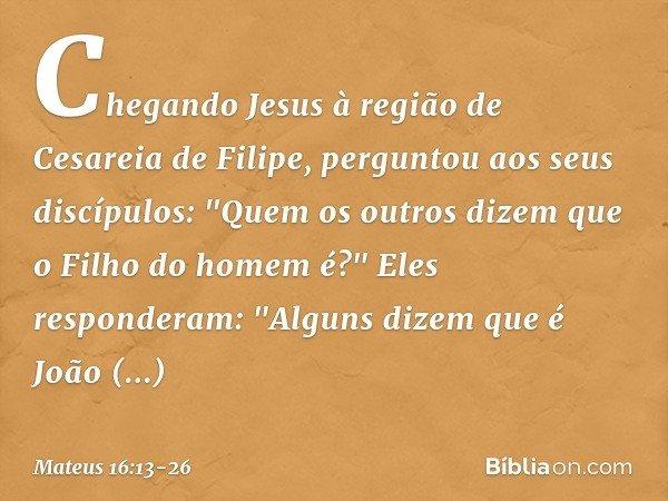 Chegando Jesus à região de Cesareia de Filipe, perguntou aos seus discípulos: