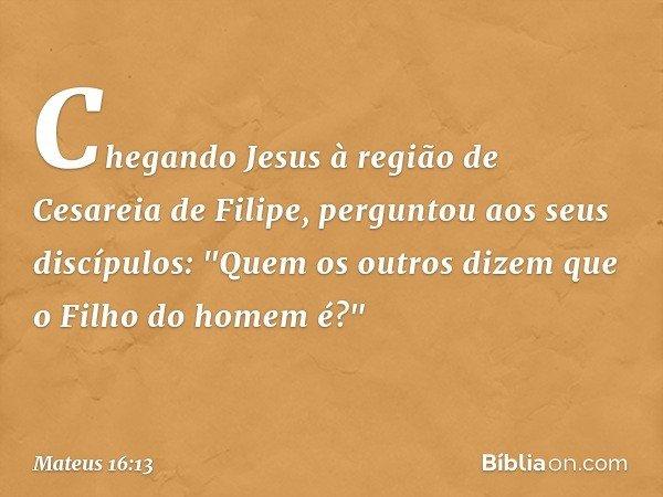 """Chegando Jesus à região de Cesareia de Filipe, perguntou aos seus discípulos: """"Quem os outros dizem que o Filho do homem é?"""" -- Mateus 16:13"""