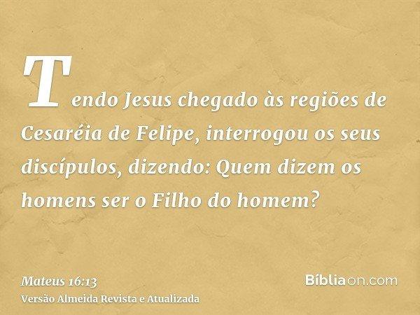 Tendo Jesus chegado às regiões de Cesaréia de Felipe, interrogou os seus discípulos, dizendo: Quem dizem os homens ser o Filho do homem?