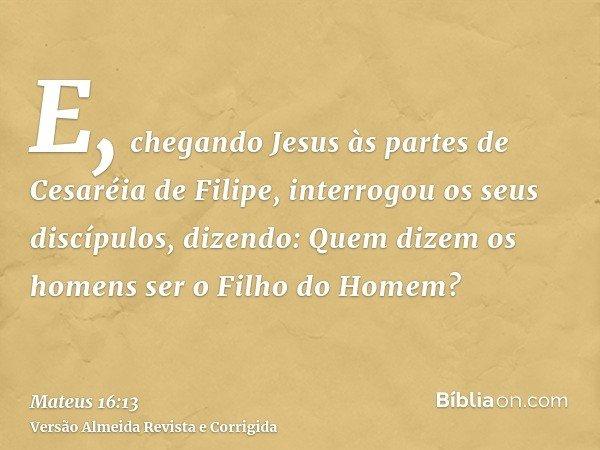 E, chegando Jesus às partes de Cesaréia de Filipe, interrogou os seus discípulos, dizendo: Quem dizem os homens ser o Filho do Homem?