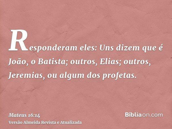 Responderam eles: Uns dizem que é João, o Batista; outros, Elias; outros, Jeremias, ou algum dos profetas.