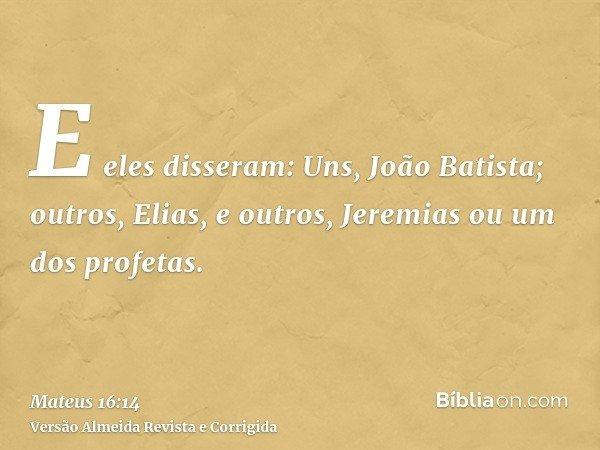 E eles disseram: Uns, João Batista; outros, Elias, e outros, Jeremias ou um dos profetas.