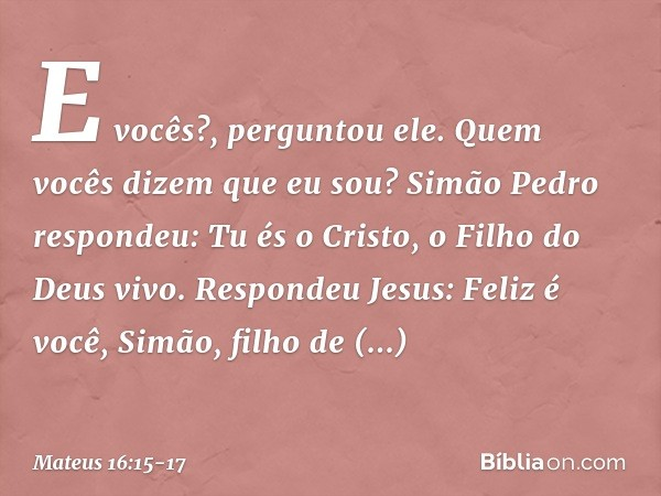 """""""E vocês?"""", perguntou ele. """"Quem vocês dizem que eu sou?"""" Simão Pedro respondeu: """"Tu és o Cristo, o Filho do Deus vivo"""". Respondeu Jesus: """"Feliz é você, Simão,"""