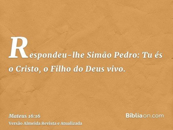 Respondeu-lhe Simão Pedro: Tu és o Cristo, o Filho do Deus vivo.