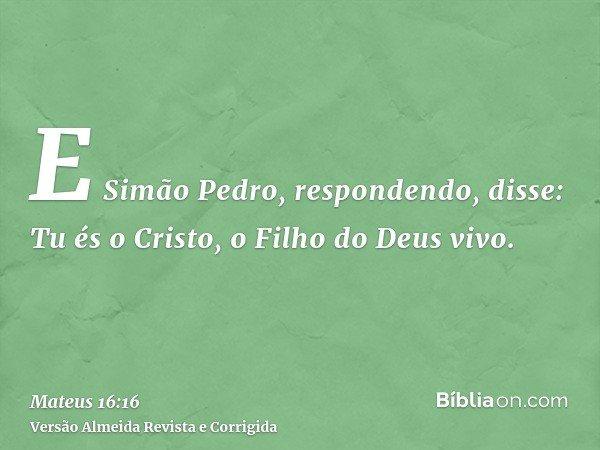 E Simão Pedro, respondendo, disse: Tu és o Cristo, o Filho do Deus vivo.
