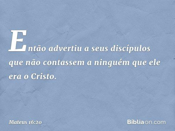 Então advertiu a seus discípulos que não contassem a ninguém que ele era o Cristo. -- Mateus 16:20