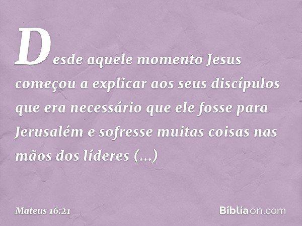 Desde aquele momento Jesus começou a explicar aos seus discípulos que era necessário que ele fosse para Jerusalém e sofresse muitas coisas nas mãos dos líderes
