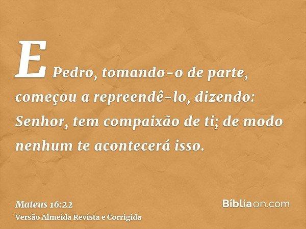 E Pedro, tomando-o de parte, começou a repreendê-lo, dizendo: Senhor, tem compaixão de ti; de modo nenhum te acontecerá isso.