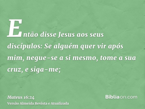 Então disse Jesus aos seus discípulos: Se alguém quer vir após mim, negue-se a si mesmo, tome a sua cruz, e siga-me;
