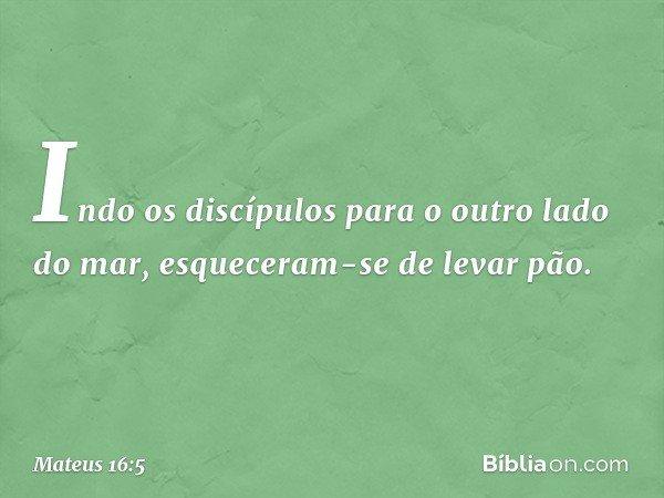 Indo os discípulos para o outro lado do mar, esqueceram-se de levar pão. -- Mateus 16:5