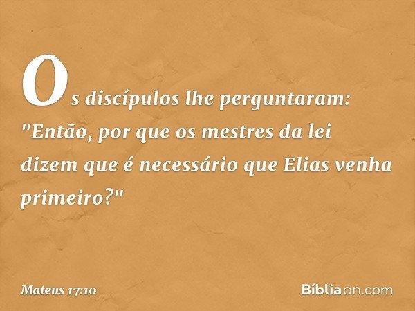 """Os discípulos lhe perguntaram: """"Então, por que os mestres da lei dizem que é necessário que Elias venha primeiro?"""" -- Mateus 17:10"""