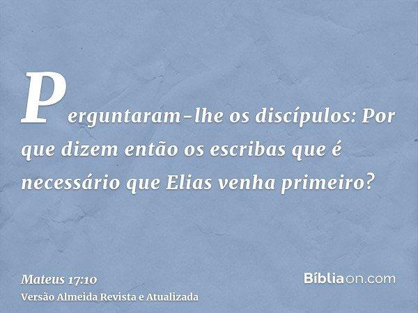 Perguntaram-lhe os discípulos: Por que dizem então os escribas que é necessário que Elias venha primeiro?