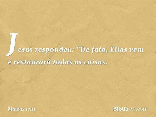 """Jesus respondeu: """"De fato, Elias vem e restaurará todas as coisas. -- Mateus 17:11"""