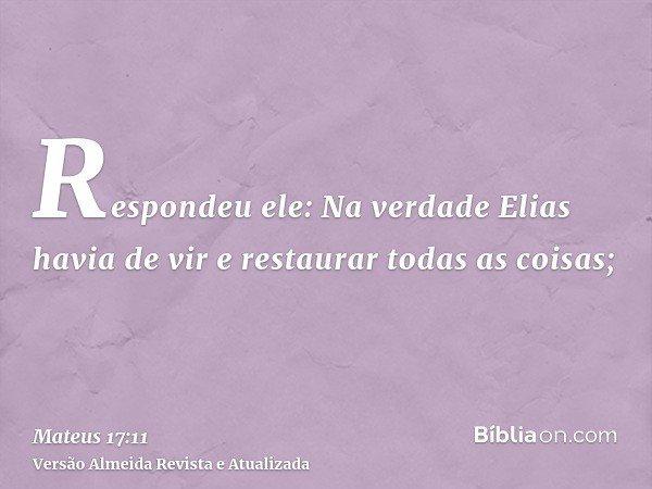 Respondeu ele: Na verdade Elias havia de vir e restaurar todas as coisas;