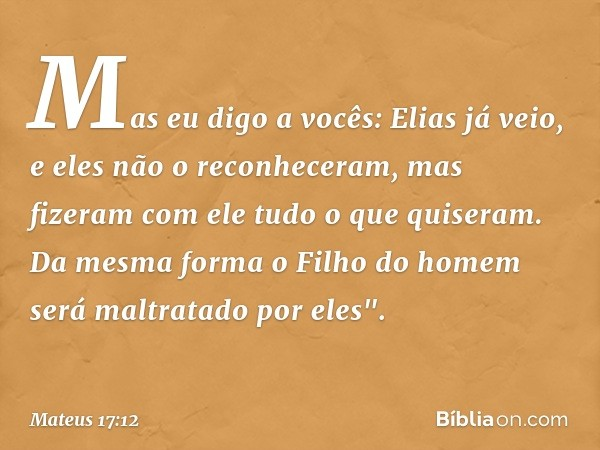 Mas eu digo a vocês: Elias já veio, e eles não o reconheceram, mas fizeram com ele tudo o que quiseram. Da mesma forma o Filho do homem será maltratado por eles