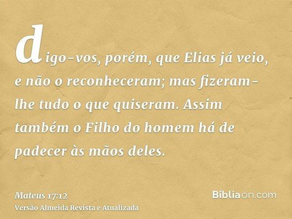 digo-vos, porém, que Elias já veio, e não o reconheceram; mas fizeram-lhe tudo o que quiseram. Assim também o Filho do homem há de padecer às mãos deles.