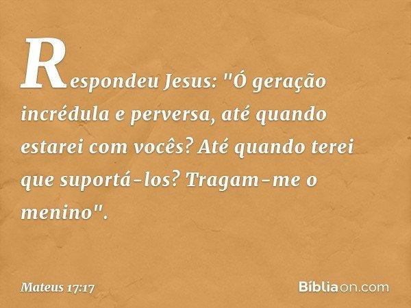 """Respondeu Jesus: """"Ó geração incrédula e perversa, até quando estarei com vocês? Até quando terei que suportá-los? Tragam-me o menino"""". -- Mateus 17:17"""