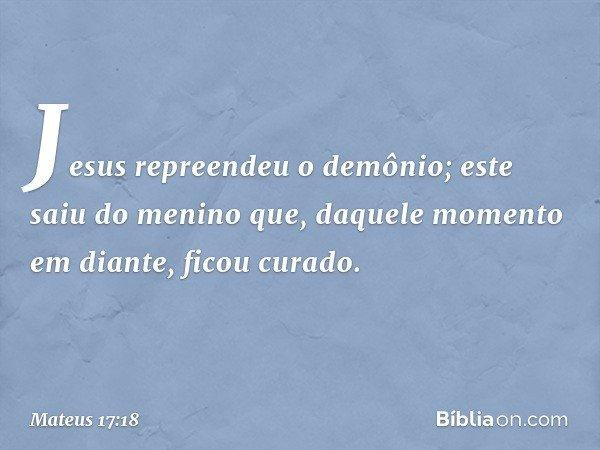 Jesus repreendeu o demônio; este saiu do menino que, daquele momento em diante, ficou curado. -- Mateus 17:18