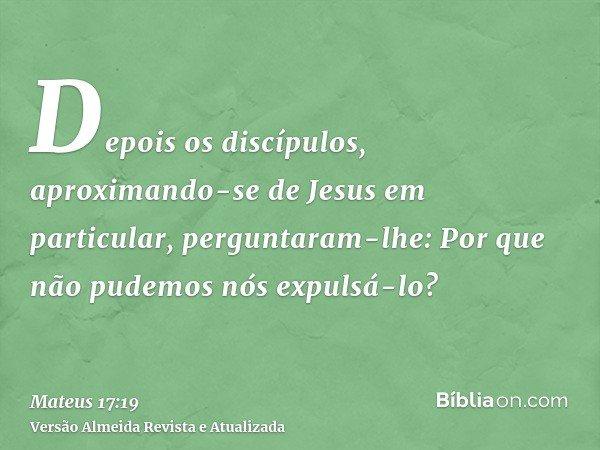 Depois os discípulos, aproximando-se de Jesus em particular, perguntaram-lhe: Por que não pudemos nós expulsá-lo?