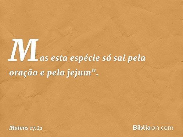 """Mas esta espécie só sai pela oração e pelo jejum"""". -- Mateus 17:21"""