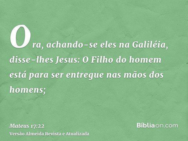 Ora, achando-se eles na Galiléia, disse-lhes Jesus: O Filho do homem está para ser entregue nas mãos dos homens;