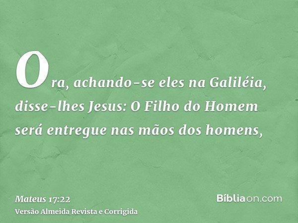 Ora, achando-se eles na Galiléia, disse-lhes Jesus: O Filho do Homem será entregue nas mãos dos homens,