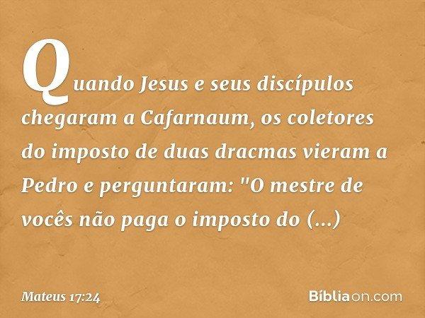 Quando Jesus e seus discípulos chegaram a Cafarnaum, os coletores do imposto de duas dracmas vieram a Pedro e perguntaram: