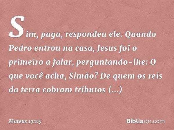 """""""Sim, paga"""", respondeu ele. Quando Pedro entrou na casa, Jesus foi o primeiro a falar, perguntando-lhe: """"O que você acha, Simão? De quem os reis da terra cobram"""