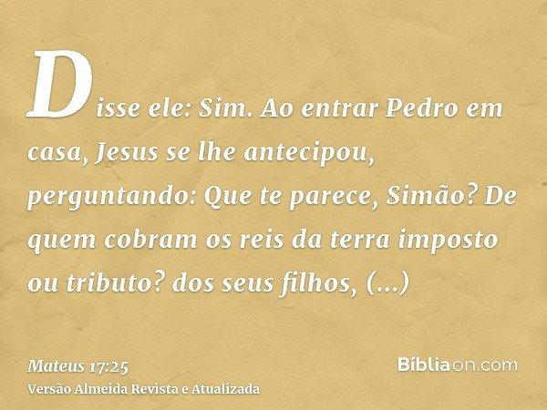 Disse ele: Sim. Ao entrar Pedro em casa, Jesus se lhe antecipou, perguntando: Que te parece, Simão? De quem cobram os reis da terra imposto ou tributo? dos seus