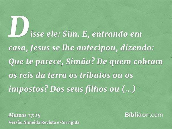 Disse ele: Sim. E, entrando em casa, Jesus se lhe antecipou, dizendo: Que te parece, Simão? De quem cobram os reis da terra os tributos ou os impostos? Dos seus