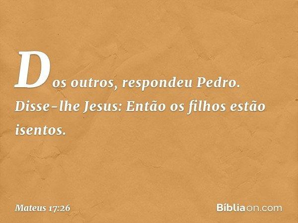 """""""Dos outros"""", respondeu Pedro. Disse-lhe Jesus: """"Então os filhos estão isentos. -- Mateus 17:26"""