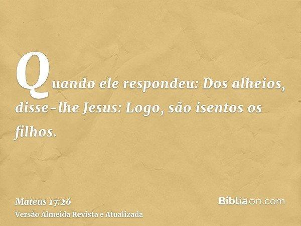 Quando ele respondeu: Dos alheios, disse-lhe Jesus: Logo, são isentos os filhos.