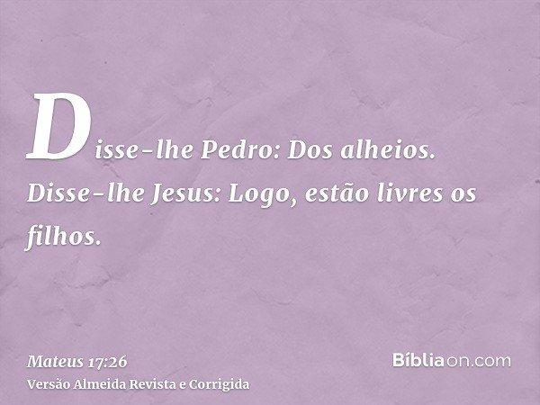 Disse-lhe Pedro: Dos alheios. Disse-lhe Jesus: Logo, estão livres os filhos.