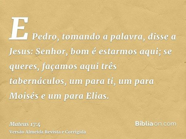 E Pedro, tomando a palavra, disse a Jesus: Senhor, bom é estarmos aqui; se queres, façamos aqui três tabernáculos, um para ti, um para Moisés e um para Elias.