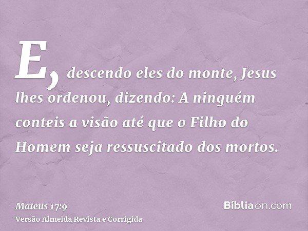 E, descendo eles do monte, Jesus lhes ordenou, dizendo: A ninguém conteis a visão até que o Filho do Homem seja ressuscitado dos mortos.