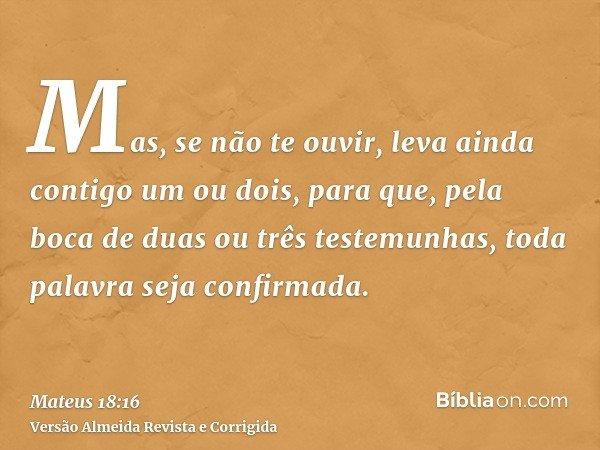 Mas, se não te ouvir, leva ainda contigo um ou dois, para que, pela boca de duas ou três testemunhas, toda palavra seja confirmada.