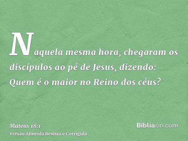 Naquela mesma hora, chegaram os discípulos ao pé de Jesus, dizendo: Quem é o maior no Reino dos céus?