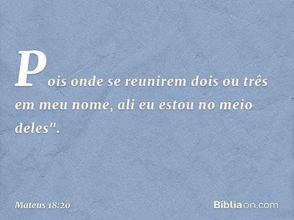"""Pois onde se reunirem dois ou três em meu nome, ali eu estou no meio deles"""". -- Mateus 18:20"""