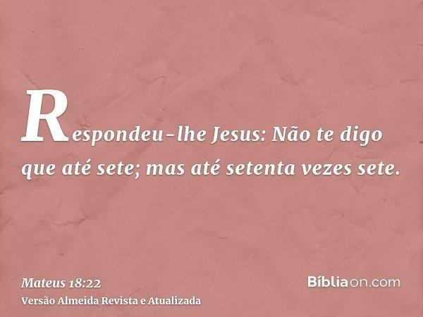 Respondeu-lhe Jesus: Não te digo que até sete; mas até setenta vezes sete.