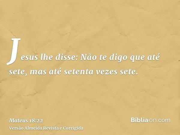 Jesus lhe disse: Não te digo que até sete, mas até setenta vezes sete.