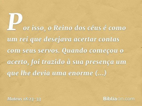 """""""Por isso, o Reino dos céus é como um rei que desejava acertar contas com seus servos. Quando começou o acerto, foi trazido à sua presença um que lhe devia uma"""