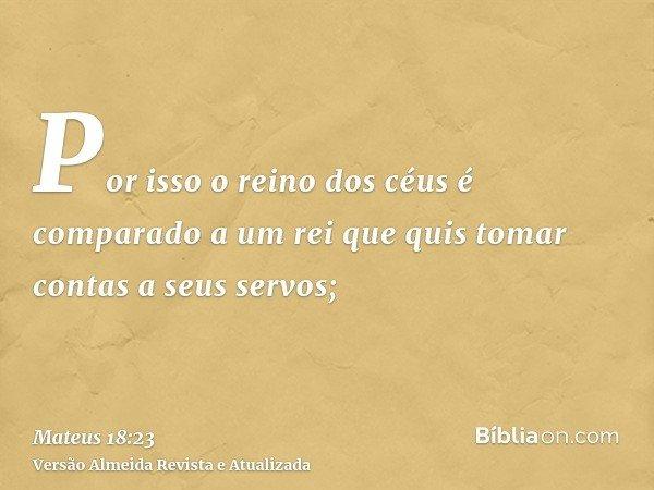 Por isso o reino dos céus é comparado a um rei que quis tomar contas a seus servos;