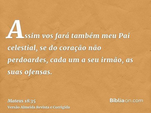 Assim vos fará também meu Pai celestial, se do coração não perdoardes, cada um a seu irmão, as suas ofensas.