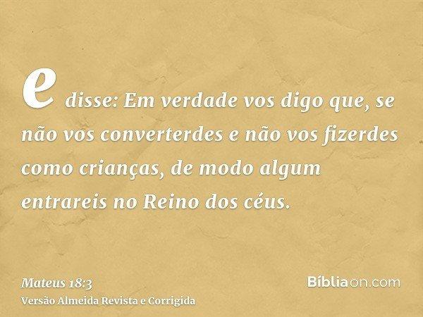 e disse: Em verdade vos digo que, se não vos converterdes e não vos fizerdes como crianças, de modo algum entrareis no Reino dos céus.
